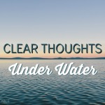 Clear Thoughts Under Water
