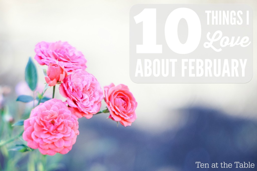 10 Things I Love About February| Ten at the Table| http://tenatthetable.com