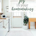 How to Find Joy in your Homemaking